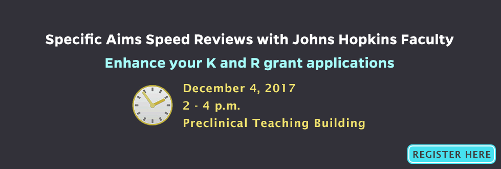 Specific Aims Speed Reviews with Johns Hopkins Faculty. Enhance you K and R grant applications. Schedule: Monday, 12/5/16 - 12:30p – 4:15p; Monday, 4/10 /17– 12:30p – 4:30p; Tuesday, 8/1/17 – 1:30p – 5:30p.