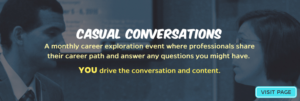 CASUAL CONVERSATIONS: A monthly career exploration event where professionals share their career path and answer any questions you might have. YOU drive the conversation and content.